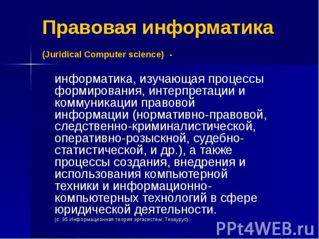 Правовая информатика (Juridical Computer science) - информатика, изучающая процессы формирования, интерпретации и коммуникации правовой информации (нормативно-правовой, следственно-криминалистической, оперативно-розыскной, судебно-статистической, и …