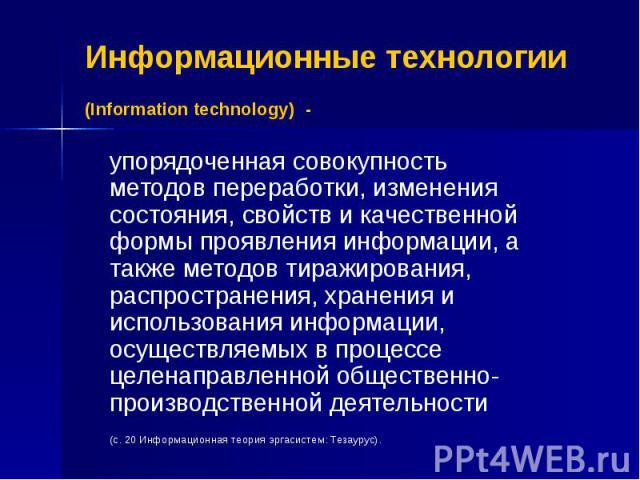 Информационные технологии (Information technology) - упорядоченная совокупность методов переработки, изменения состояния, свойств и качественной формы проявления информации, а также методов тиражирования, распространения, хранения и использования ин…