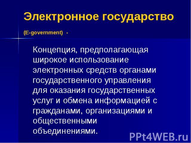 Электронное государство (E-government) - Концепция, предполагающая широкое использование электронных средств органами государственного управления для оказания государственных услуг и обмена информацией с гражданами, организациями и общественными объ…