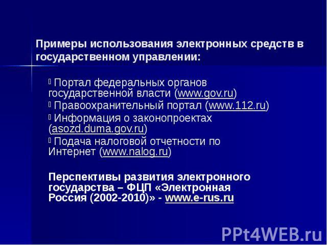 Примеры использования электронных средств в государственном управлении: Портал федеральных органов государственной власти (www.gov.ru) Правоохранительный портал (www.112.ru) Информация о законопроектах (asozd.duma.gov.ru) Подача налоговой отчетности…