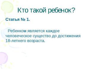 Кто такой ребенок? Статья № 1. Ребенком является каждое человеческое существо до