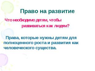 Право на развитие Что необходимо детям, чтобы развиваться как людям? Права, кото