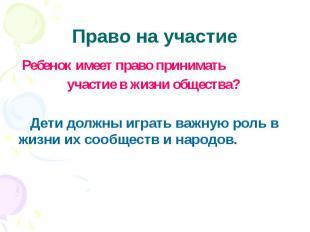 Право на участие Ребенок имеет право принимать участие в жизни общества? Дети до