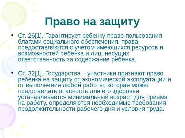 Право на защиту Ст. 26[1]. Гарантирует ребенку право пользования благами социального обеспечения, права предоставляются с учетом имеющихся ресурсов и возможностей ребенка и лиц, несущих ответственность за содержание ребенка. Ст. 32[1]. Государства –…