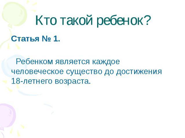 Кто такой ребенок? Статья № 1. Ребенком является каждое человеческое существо до достижения 18-летнего возраста.