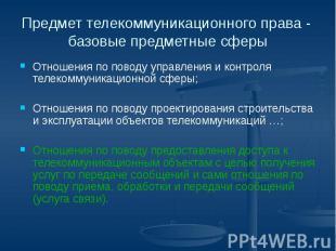 Предмет телекоммуникационного права - базовые предметные сферы Отношения по пово