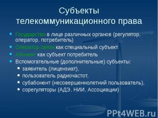 Субъекты телекоммуникационного права Государство в лице различных органов (регул