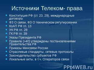 Источники Телеком- права Конституция РФ (ст. 23, 29), международные договоры ФЗ