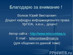 Благодарю за внимание ! Волков Юрий Викторович Доцент кафедры информационного пр