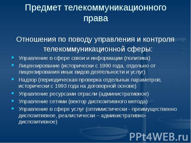 Предмет телекоммуникационного права Отношения по поводу управления и контроля телекоммуникационной сферы: Управление в сфере связи и информации (политика) Лицензирование (исторически с 1990 года, отдельно от лицензирования иных видов деятельности и …