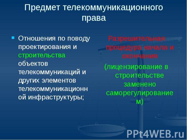 Предмет телекоммуникационного права Отношения по поводу проектирования и строительства объектов телекоммуникаций и других элементов телекоммуникационной инфраструктуры;
