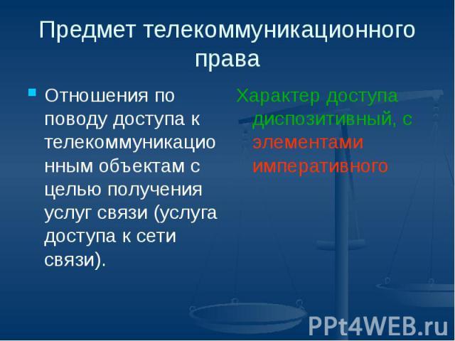 Предмет телекоммуникационного права Отношения по поводу доступа к телекоммуникационным объектам с целью получения услуг связи (услуга доступа к сети связи).