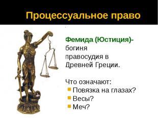 Процессуальное право Фемида (Юстиция)- богиня правосудия в Древней Греции. Что о