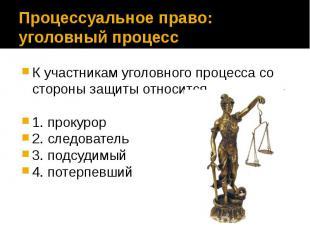 Процессуальное право: уголовный процесс К участникам уголовного процесса со стор