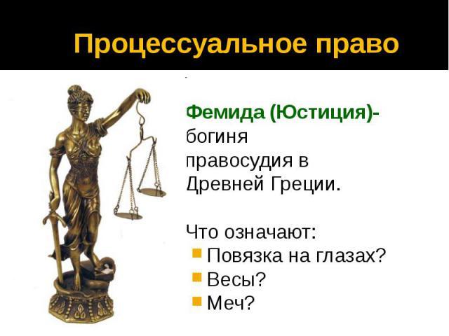 Процессуальное право Фемида (Юстиция)- богиня правосудия в Древней Греции. Что означают: Повязка на глазах? Весы? Меч?