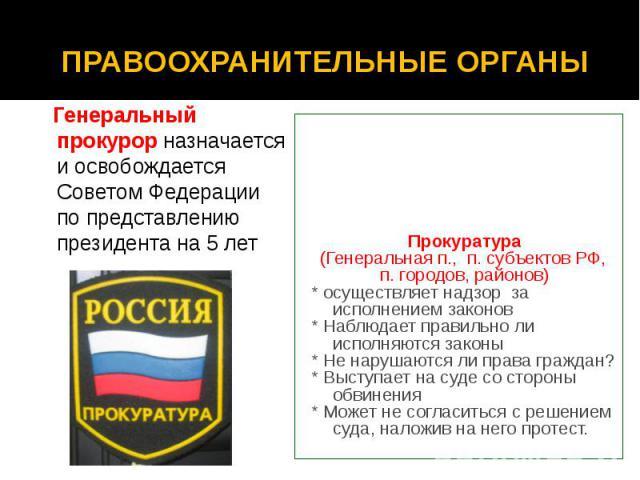 ПРАВООХРАНИТЕЛЬНЫЕ ОРГАНЫ Генеральный прокурор назначается и освобождается Советом Федерации по представлению президента на 5 лет