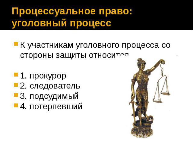 Процессуальное право: уголовный процесс К участникам уголовного процесса со стороны защиты относится 1. прокурор 2. следователь 3. подсудимый 4. потерпевший