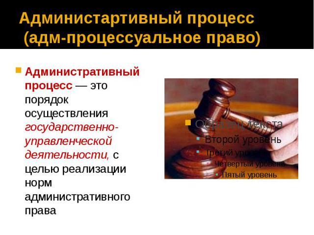 Администартивный процесс (адм-процессуальное право) Административный процесс — это порядок осуществления государственно-управленческой деятельности, с целью реализации норм административного права