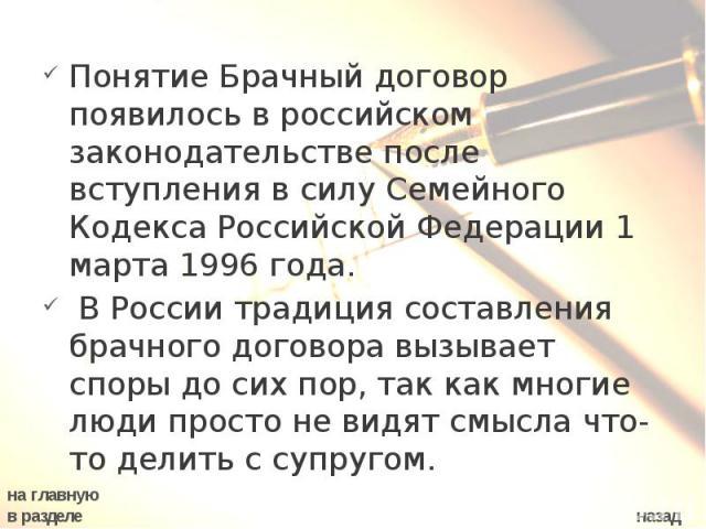 Понятие Брачный договор появилось в российском законодательстве после вступления в силу Семейного Кодекса Российской Федерации 1 марта 1996 года. В России традиция составления брачного договора вызывает споры до сих пор, так как многие люди просто н…