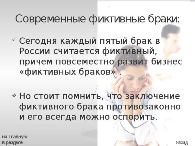 Современные фиктивные браки: Сегодня каждый пятый брак в России считается фиктивный, причем повсеместно развит бизнес «фиктивных браков» . Но стоит помнить, что заключение фиктивного брака противозаконно и его всегда можно оспорить.