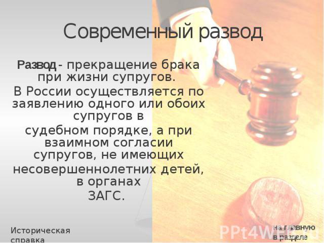 Современный развод Развод - прекращение брака при жизни супругов. В России осуществляется по заявлению одного или обоих супругов в судебном порядке, а при взаимном согласии супругов, не имеющих несовершеннолетних детей, в органах ЗАГС.