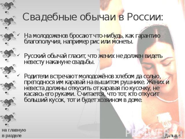Свадебные обычаи в России: На молодоженов бросают что-нибудь, как гарантию благополучия, например рис или монеты. Русский обычай гласит, что жених не должен видеть невесту накануне свадьбы. Родители встречают молодожёнов хлебом да солью, преподнося …