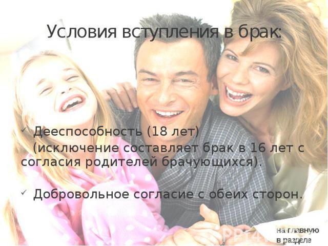 Условия вступления в брак: Дееспособность (18 лет) (исключение составляет брак в 16 лет с согласия родителей брачующихся). Добровольное согласие с обеих сторон.
