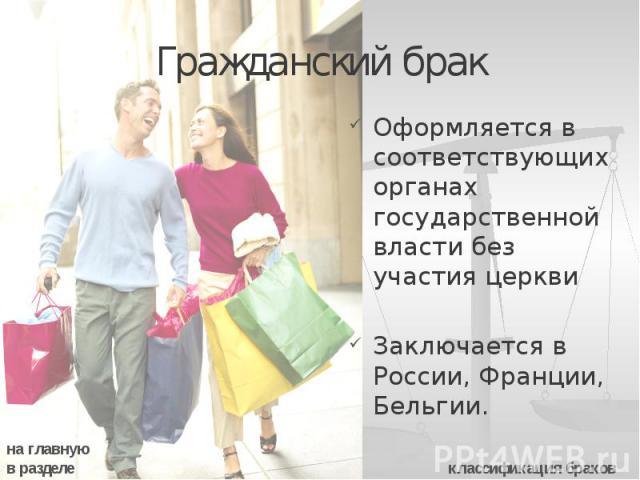 Гражданский брак Оформляется в соответствующих органах государственной власти без участия церкви Заключается в России, Франции, Бельгии.