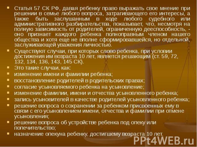 Статья 57 СК РФ, давая ребенку право выражать свое мнение при решении в семье любого вопроса, затрагивающего его интересы, а также быть заслушанным в ходе любого судебного или административного разбирательства, показывает, что, несмотря на полную за…