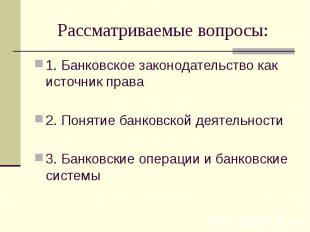 Рассматриваемые вопросы: 1. Банковское законодательство как источник права 2. По