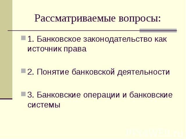 Рассматриваемые вопросы: 1. Банковское законодательство как источник права 2. Понятие банковской деятельности 3. Банковские операции и банковские системы