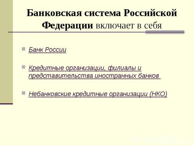 Банковская система Российской Федерации включает в себя Банк России Кредитные организации, филиалы и представительства иностранных банков Небанковские кредитные организации (НКО)