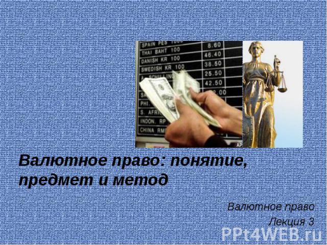 Валютное право: понятие, предмет и метод Валютное право Лекция 3