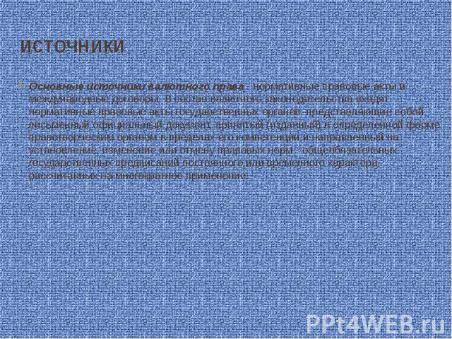 источники Основные источники валютного права - нормативные правовые акты и международные договоры. В состав валютного законодательства входят нормативные правовые акты государственных органов, представляющие собой письменный официальный документ, пр…