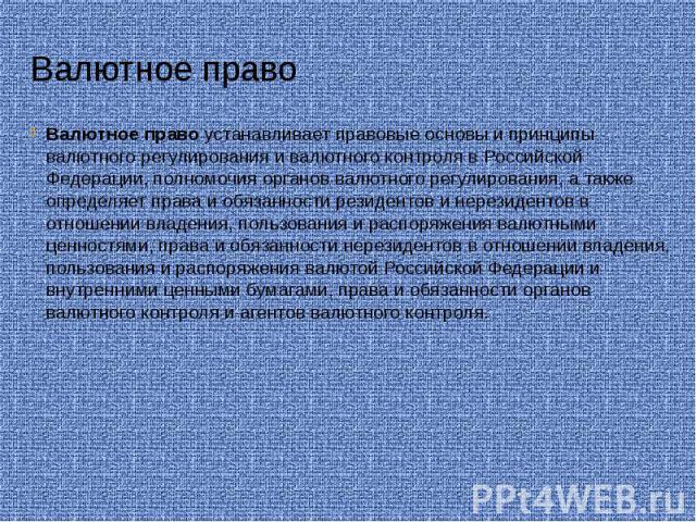 Валютное право Валютное право устанавливает правовые основы и принципы валютного регулирования и валютного контроля в Российской Федерации, полномочия органов валютного регулирования, а также определяет права и обязанности резидентов и нерезидентов …