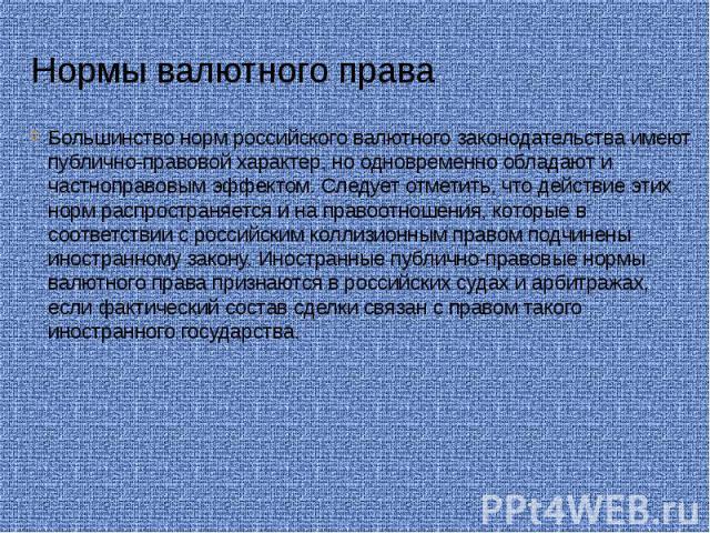 Нормы валютного права Большинство норм российского валютного законодательства имеют публично-правовой характер, но одновременно обладают и частноправовым эффектом. Следует отметить, что действие этих норм распространяется и на правоотношения, которы…