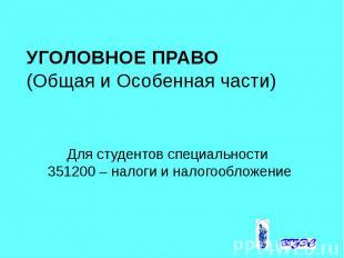 УГОЛОВНОЕ ПРАВО (Общая и Особенная части) Для студентов специальности 351200 – н