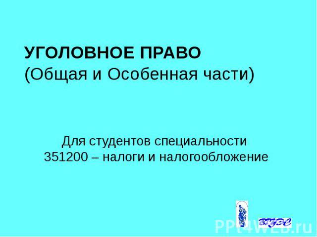 УГОЛОВНОЕ ПРАВО (Общая и Особенная части) Для студентов специальности 351200 – налоги и налогообложение