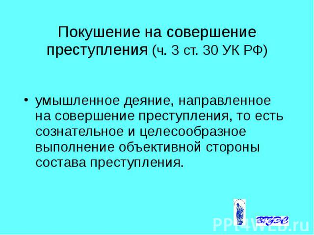 Покушение на совершение преступления (ч. 3 ст. 30 УК РФ) умышленное деяние, направленное на совершение преступления, то есть сознательное и целесообразное выполнение объективной стороны состава преступления.