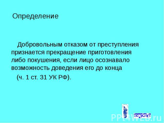 Определение Добровольным отказом от преступления признается прекращение приготовления либо покушения, если лицо осознавало возможность доведения его до конца (ч. 1 ст. 31 УК РФ).