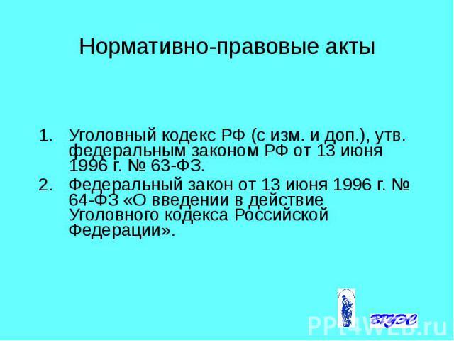 Нормативно-правовые акты Уголовный кодекс РФ (с изм. и доп.), утв. федеральным законом РФ от 13 июня 1996 г. № 63-ФЗ. Федеральный закон от 13 июня 1996 г. № 64-ФЗ «О введении в действие Уголовного кодекса Российской Федерации».