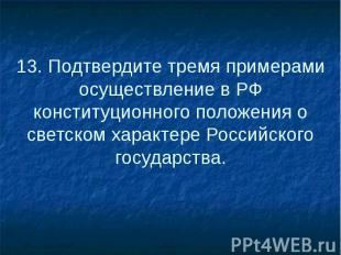 13. Подтвердите тремя примерами осуществление в РФ конституционного положения о