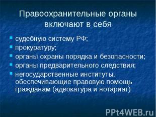 Правоохранительные органы включают в себя судебную систему РФ; прокуратуру; орга
