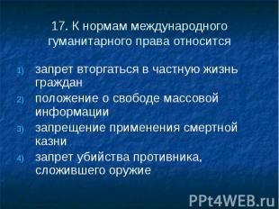 17. К нормам международного гуманитарного права относится запрет вторгаться в ча