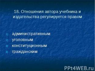 18. Отношения автора учебника и издательства регулируется правом административны
