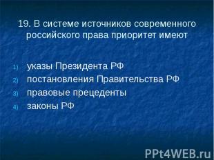 19. В системе источников современного российского права приоритет имеют указы Пр