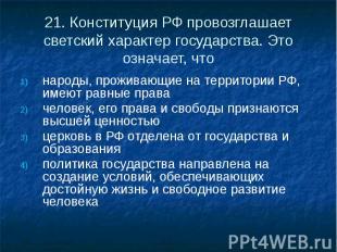 21. Конституция РФ провозглашает светский характер государства. Это означает, чт