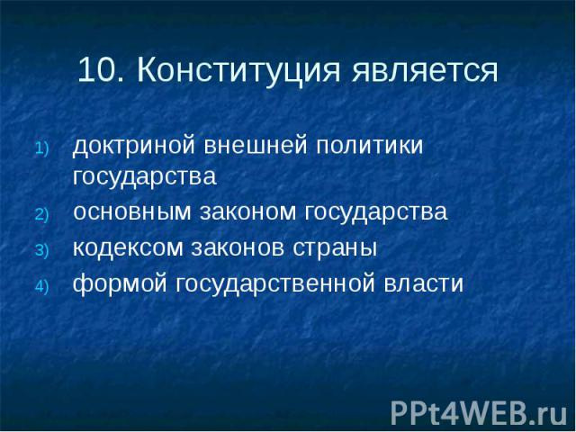 10. Конституция является доктриной внешней политики государства основным законом государства кодексом законов страны формой государственной власти