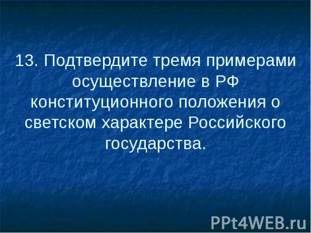 13. Подтвердите тремя примерами осуществление в РФ конституционного положения о светском характере Российского государства.