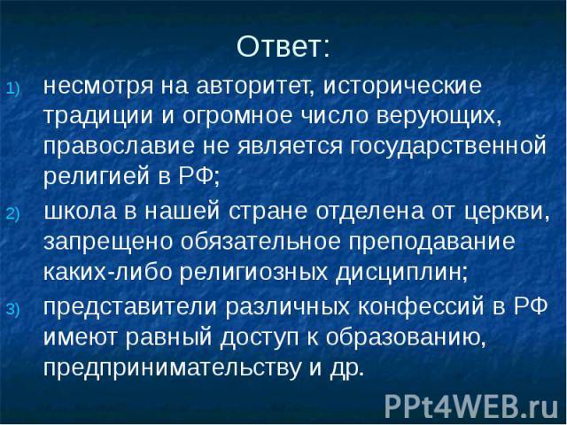 Ответ: несмотря на авторитет, исторические традиции и огромное число верующих, православие не является государственной религией в РФ; школа в нашей стране отделена от церкви, запрещено обязательное преподавание каких-либо религиозных дисциплин; пред…